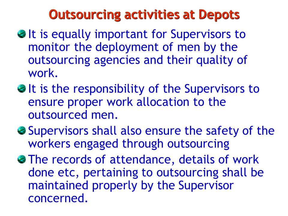 Outsourcing activities at Depots It is equally important for Supervisors to monitor the deployment of men by the outsourcing agencies and their qualit