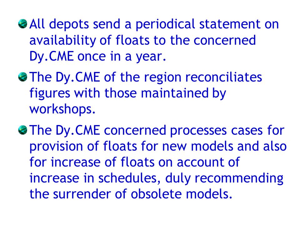 All depots send a periodical statement on availability of floats to the concerned Dy.CME once in a year. The Dy.CME of the region reconciliates figure