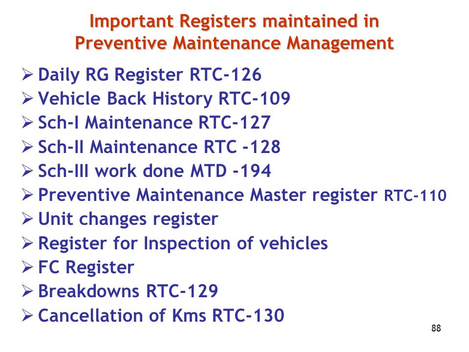 88 Important Registers maintained in Preventive Maintenance Management  Daily RG Register RTC-126  Vehicle Back History RTC-109  Sch-I Maintenance