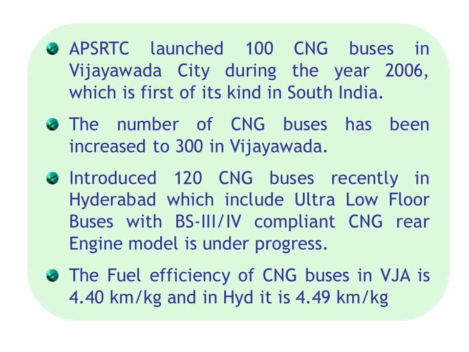 APSRTC launched 100 CNG buses in Vijayawada City during the year 2006, which is first of its kind in South India. The number of CNG buses has been inc