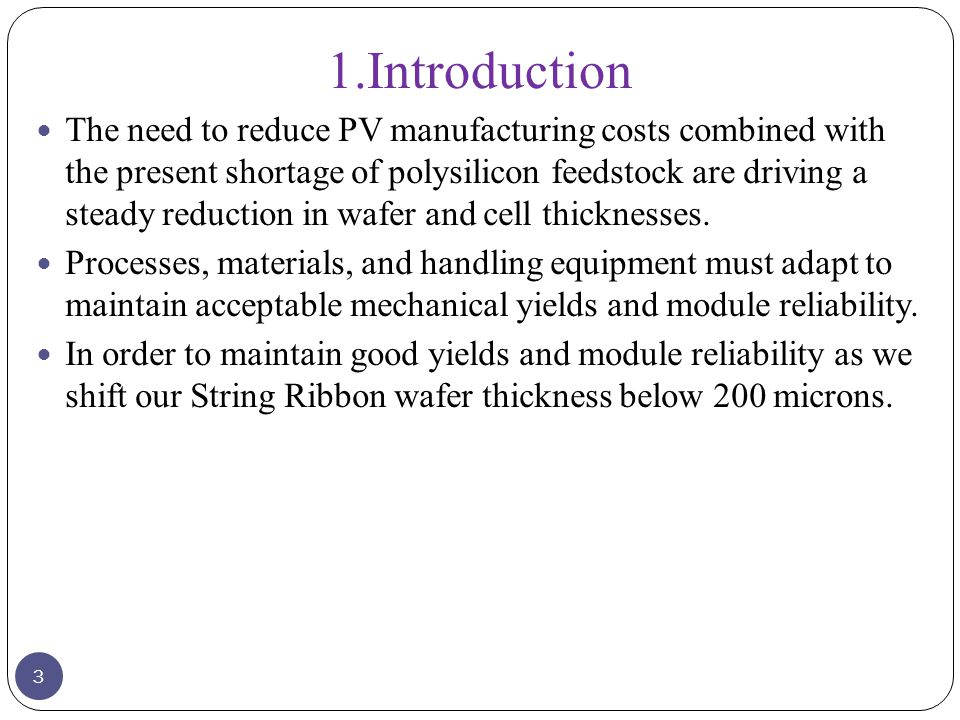 1.Introduction The need to reduce PV manufacturing costs combined with the present shortage of polysilicon feedstock are driving a steady reduction in wafer and cell thicknesses.