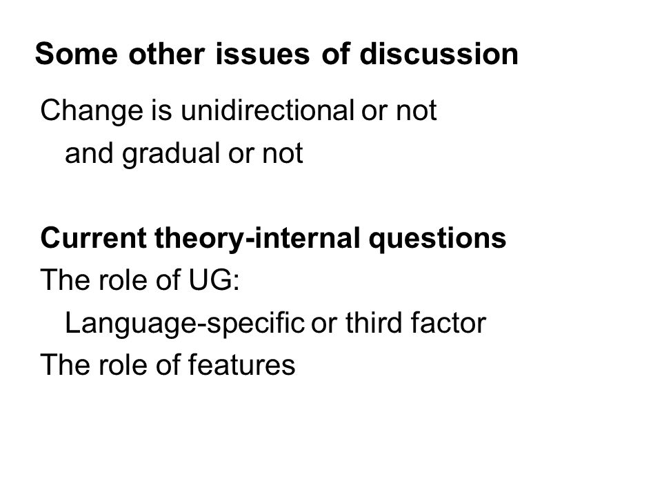 Some other issues of discussion Change is unidirectional or not and gradual or not Current theory-internal questions The role of UG: Language-specific