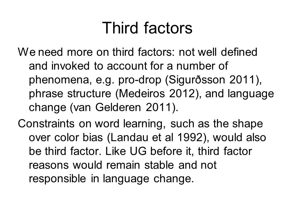 Third factors We need more on third factors: not well defined and invoked to account for a number of phenomena, e.g. pro-drop (Sigurðsson 2011), phras