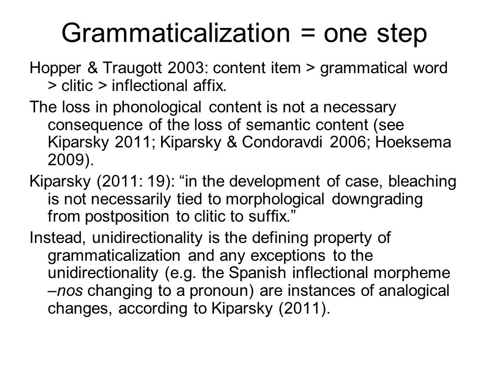 Grammaticalization = one step Hopper & Traugott 2003: content item > grammatical word > clitic > inflectional affix. The loss in phonological content