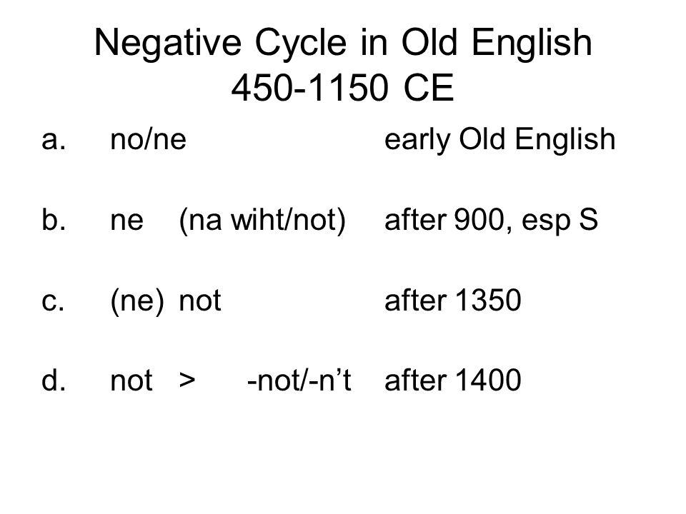 Negative Cycle in Old English 450-1150 CE a.no/neearly Old English b.ne(na wiht/not)after 900, esp S c.(ne)notafter 1350 d.not>-not/-n'tafter 1400