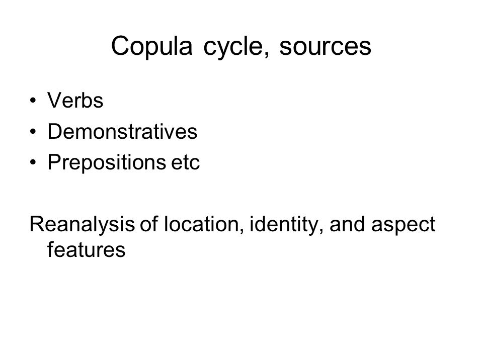 Copula cycle, sources Verbs Demonstratives Prepositions etc Reanalysis of location, identity, and aspect features