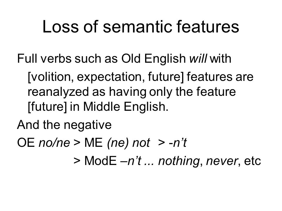 Loss of semantic features Full verbs such as Old English will with [volition, expectation, future] features are reanalyzed as having only the feature