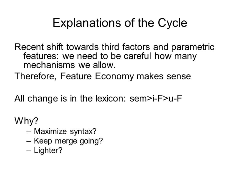 Explanations of the Cycle Recent shift towards third factors and parametric features: we need to be careful how many mechanisms we allow. Therefore, F