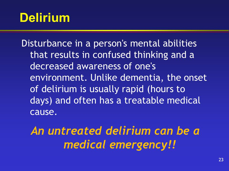 Delirium Disturbance in a person s mental abilities that results in confused thinking and a decreased awareness of one s environment.