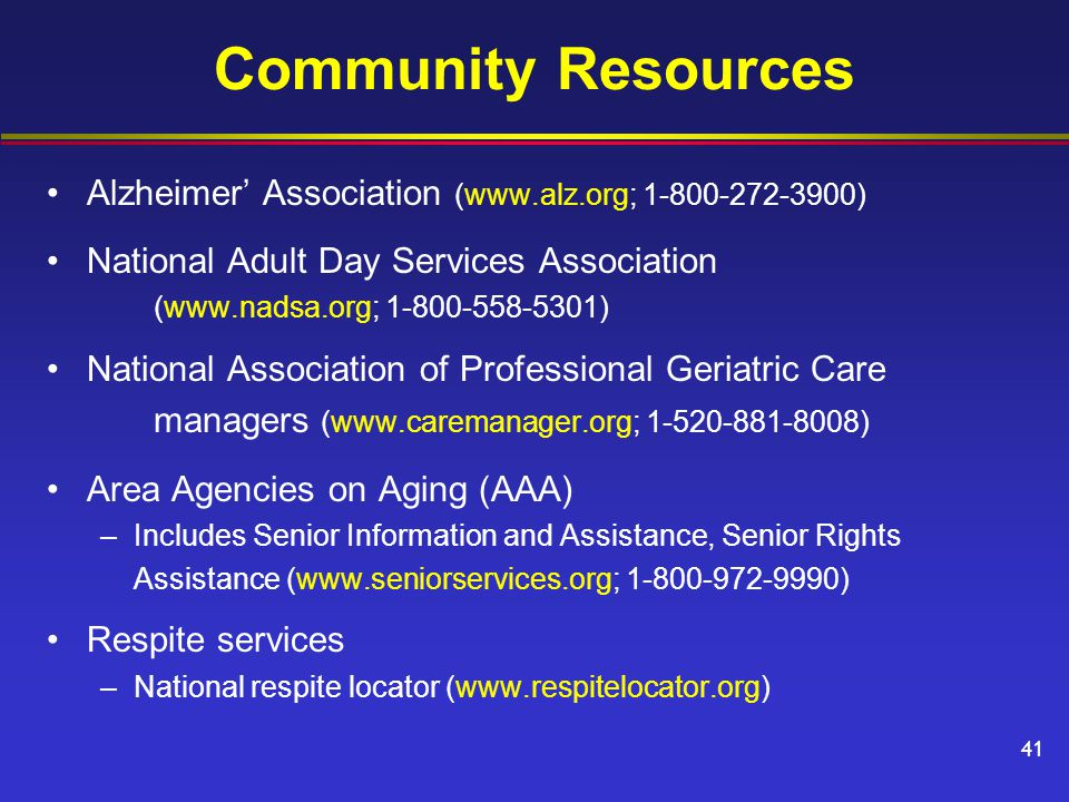 Community Resources Alzheimer' Association (www.alz.org; 1-800-272-3900) National Adult Day Services Association (www.nadsa.org; 1-800-558-5301) National Association of Professional Geriatric Care managers (www.caremanager.org; 1-520-881-8008) Area Agencies on Aging (AAA) –Includes Senior Information and Assistance, Senior Rights Assistance (www.seniorservices.org; 1-800-972-9990) Respite services –National respite locator (www.respitelocator.org) 41