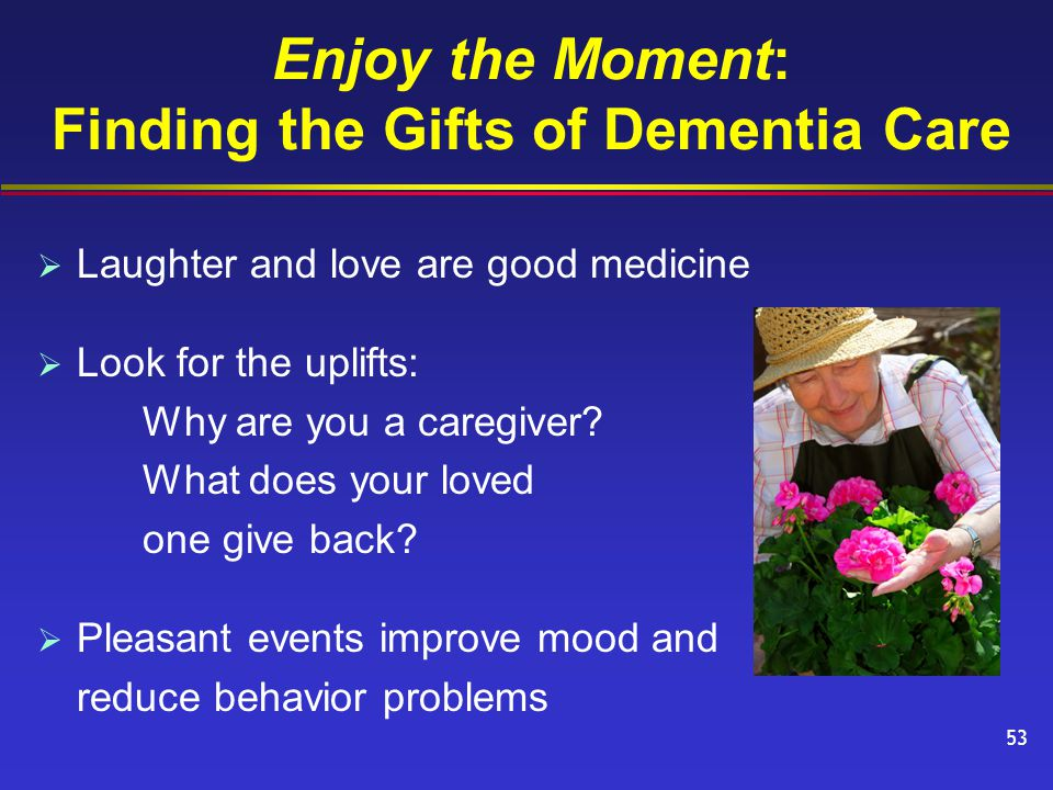 Enjoy the Moment: Finding the Gifts of Dementia Care  Laughter and love are good medicine  Look for the uplifts: Why are you a caregiver.