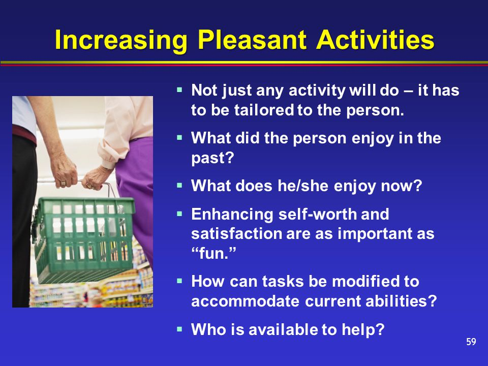 Increasing Pleasant Activities  Not just any activity will do – it has to be tailored to the person.