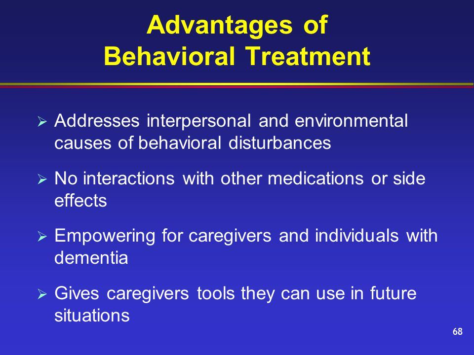 Advantages of Behavioral Treatment  Addresses interpersonal and environmental causes of behavioral disturbances  No interactions with other medications or side effects  Empowering for caregivers and individuals with dementia  Gives caregivers tools they can use in future situations 68