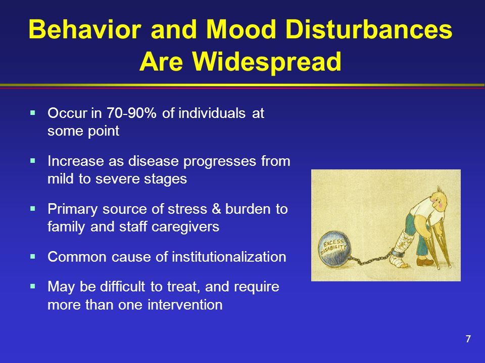 Behavior and Mood Disturbances Are Widespread  Occur in 70-90% of individuals at some point  Increase as disease progresses from mild to severe stages  Primary source of stress & burden to family and staff caregivers  Common cause of institutionalization  May be difficult to treat, and require more than one intervention 7