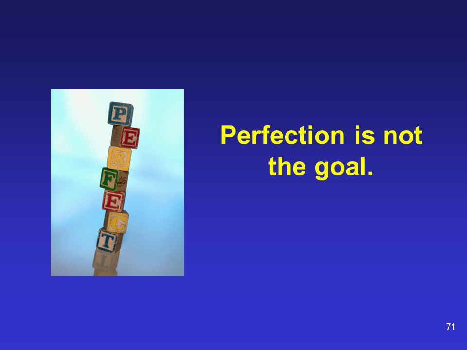 Perfection is not the goal. 71