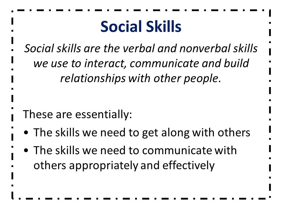 Social Skills Social skills are the verbal and nonverbal skills we use to interact, communicate and build relationships with other people.