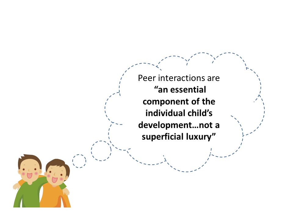 Peer interactions are an essential component of the individual child's development…not a superficial luxury