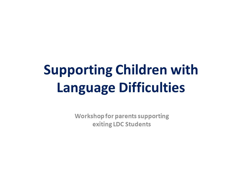 Supporting Children with Language Difficulties Workshop for parents supporting exiting LDC Students