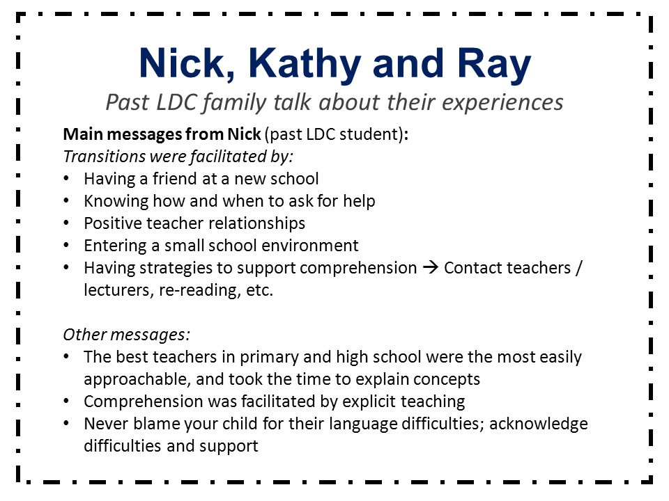 Nick, Kathy and Ray Past LDC family talk about their experiences Main messages from Nick (past LDC student): Transitions were facilitated by: Having a friend at a new school Knowing how and when to ask for help Positive teacher relationships Entering a small school environment Having strategies to support comprehension  Contact teachers / lecturers, re-reading, etc.