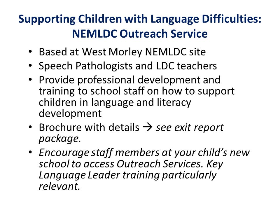 Supporting Children with Language Difficulties: NEMLDC Outreach Service Based at West Morley NEMLDC site Speech Pathologists and LDC teachers Provide professional development and training to school staff on how to support children in language and literacy development Brochure with details  see exit report package.