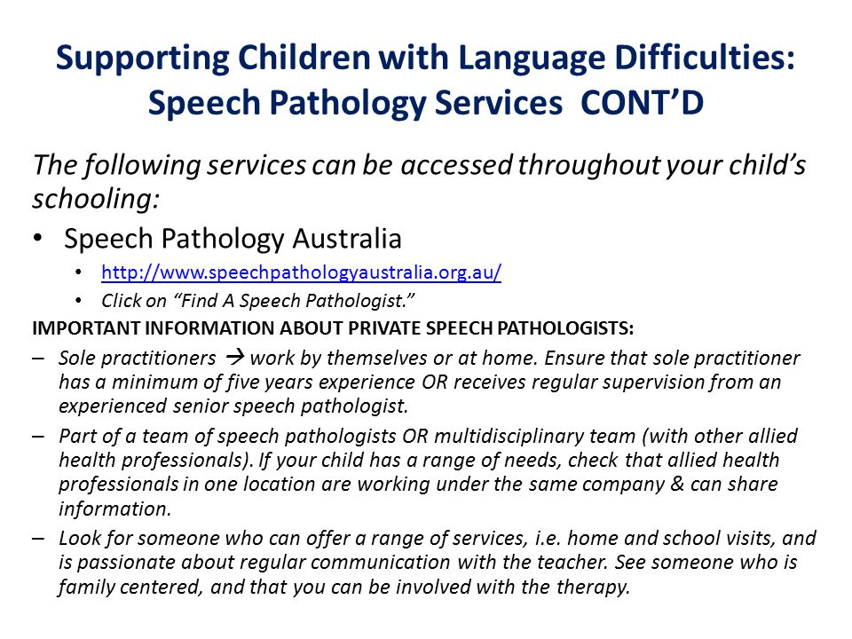 Supporting Children with Language Difficulties: Speech Pathology Services CONT'D The following services can be accessed throughout your child's schooling: Speech Pathology Australia http://www.speechpathologyaustralia.org.au/ Click on Find A Speech Pathologist. IMPORTANT INFORMATION ABOUT PRIVATE SPEECH PATHOLOGISTS: – Sole practitioners  work by themselves or at home.
