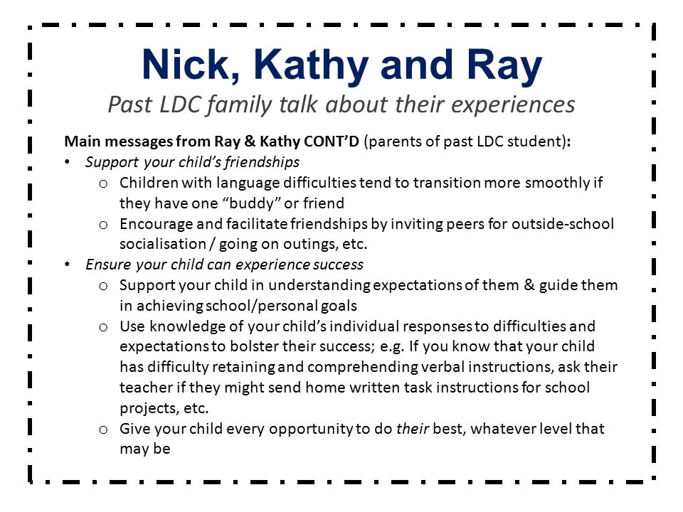 Nick, Kathy and Ray Past LDC family talk about their experiences Main messages from Ray & Kathy CONT'D (parents of past LDC student): Support your child's friendships o Children with language difficulties tend to transition more smoothly if they have one buddy or friend o Encourage and facilitate friendships by inviting peers for outside-school socialisation / going on outings, etc.