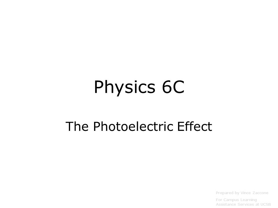 Physics 6C The Photoelectric Effect Prepared by Vince Zaccone For Campus Learning Assistance Services at UCSB