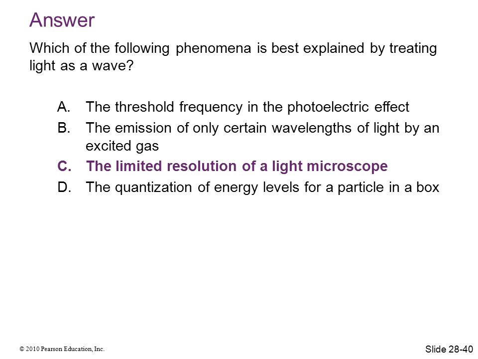 © 2010 Pearson Education, Inc. Answer Which of the following phenomena is best explained by treating light as a wave? A.The threshold frequency in the