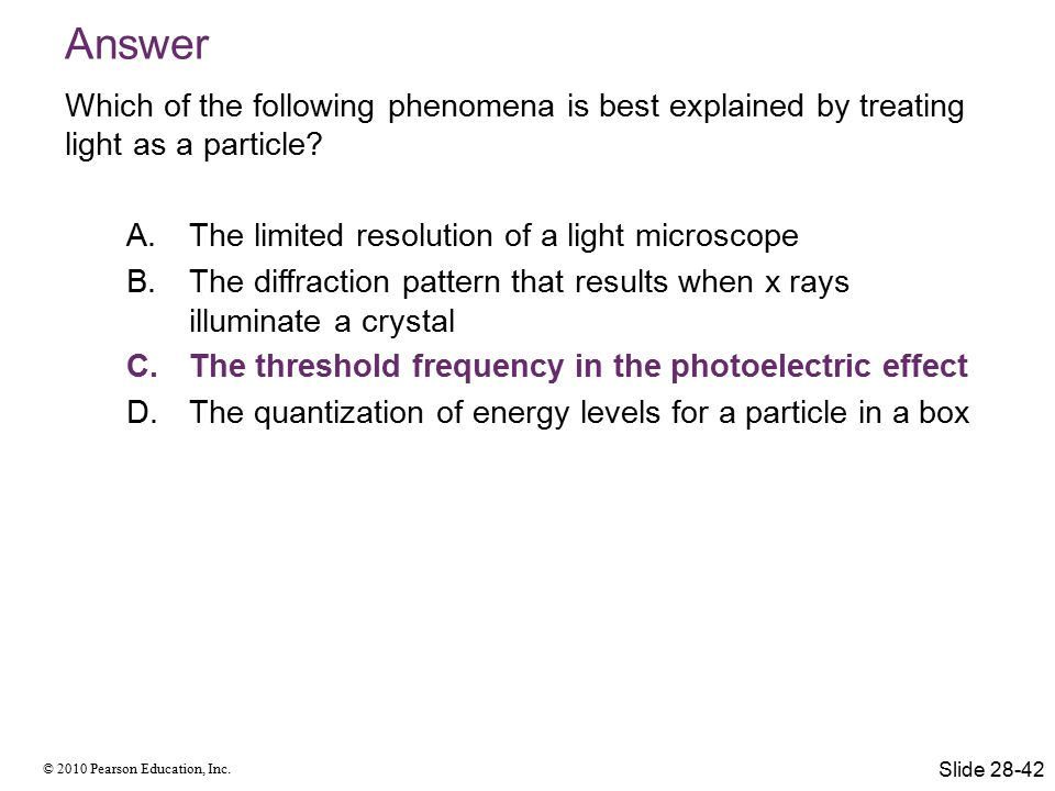 © 2010 Pearson Education, Inc. Answer Which of the following phenomena is best explained by treating light as a particle? A.The limited resolution of