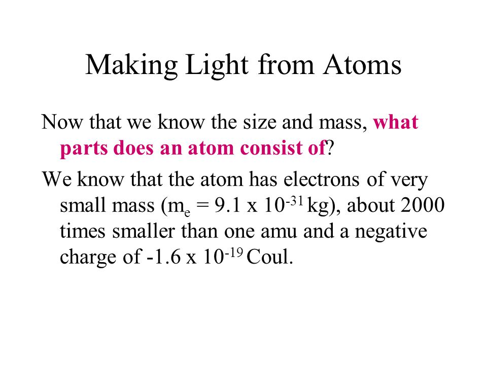 Making Light from Atoms Now that we know the size and mass, what parts does an atom consist of? We know that the atom has electrons of very small mass