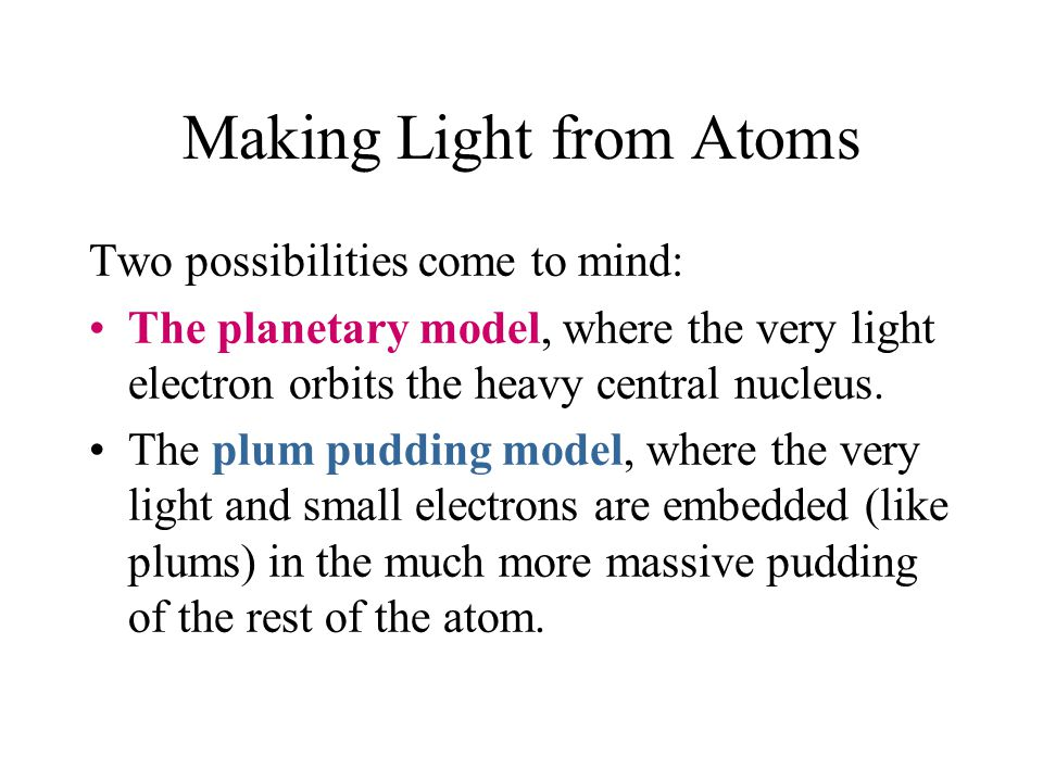 Two possibilities come to mind: The planetary model, where the very light electron orbits the heavy central nucleus. The plum pudding model, where the