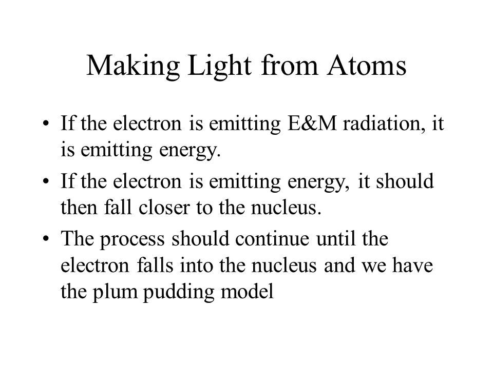 Making Light from Atoms If the electron is emitting E&M radiation, it is emitting energy. If the electron is emitting energy, it should then fall clos