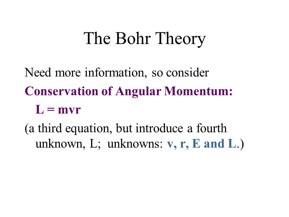 The Bohr Theory Need more information, so consider Conservation of Angular Momentum: L = mvr (a third equation, but introduce a fourth unknown, L; unk