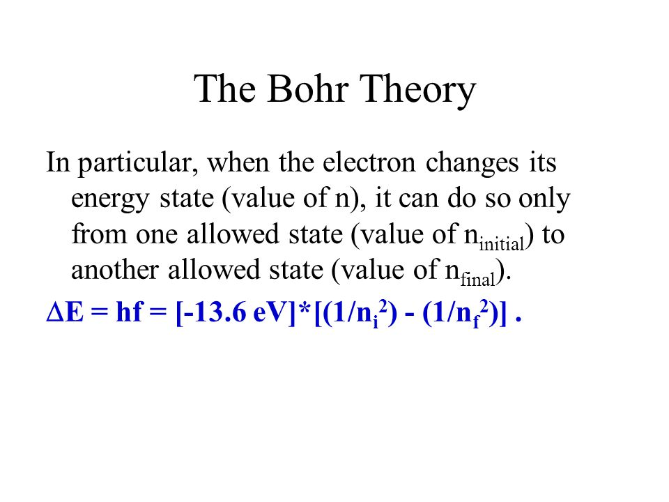 The Bohr Theory In particular, when the electron changes its energy state (value of n), it can do so only from one allowed state (value of n initial )