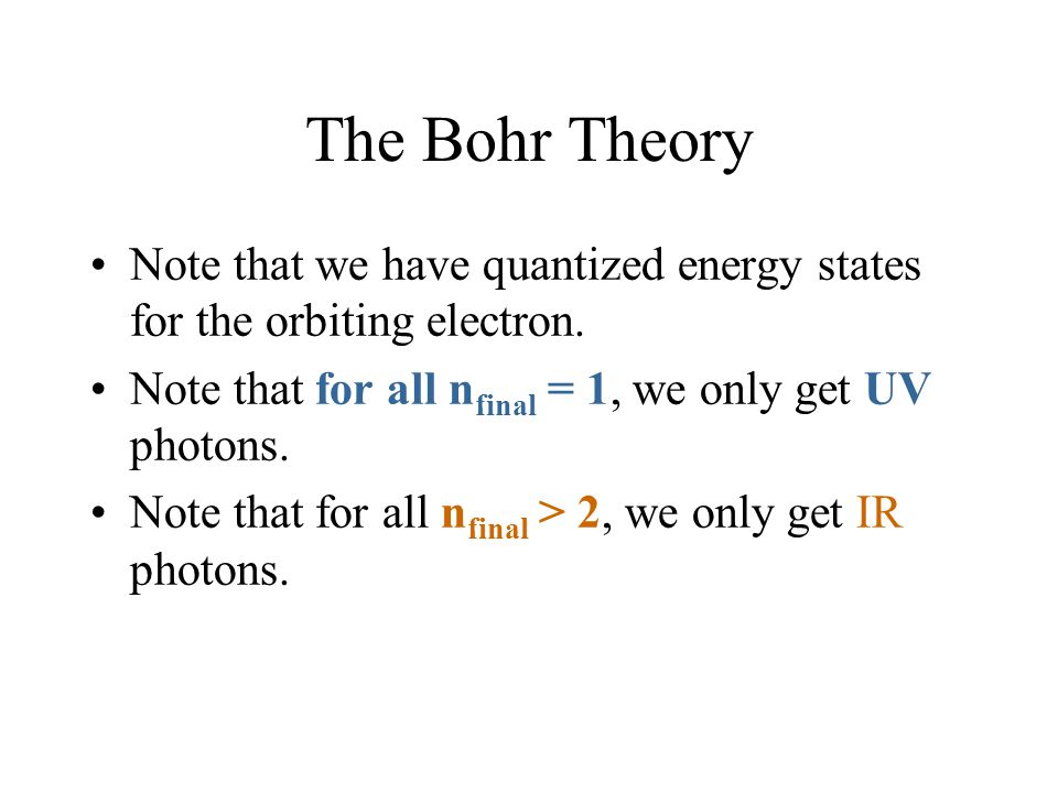The Bohr Theory Note that we have quantized energy states for the orbiting electron. Note that for all n final = 1, we only get UV photons. Note that