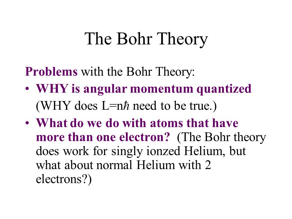 The Bohr Theory Problems with the Bohr Theory: WHY is angular momentum quantized (WHY does L=n  need to be true.) What do we do with atoms that have