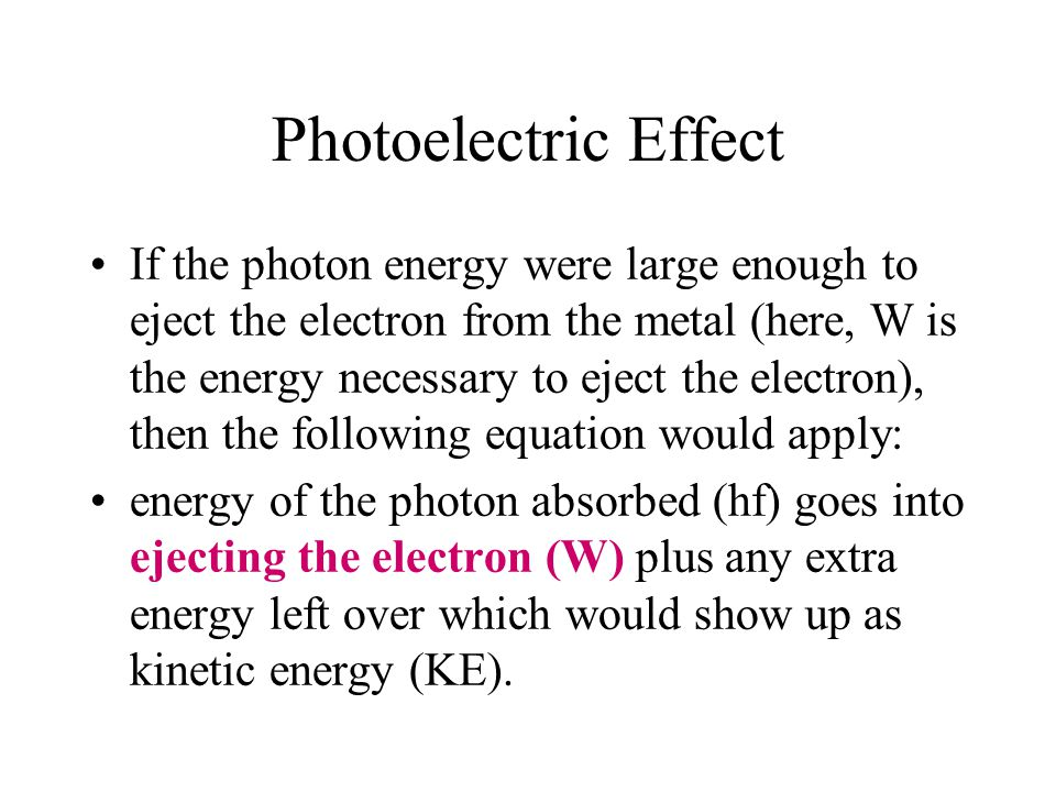 Photoelectric Effect If the photon energy were large enough to eject the electron from the metal (here, W is the energy necessary to eject the electro