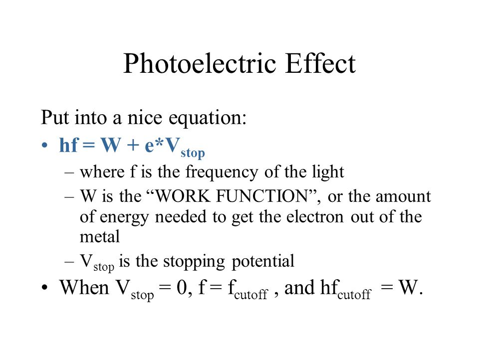 """Photoelectric Effect Put into a nice equation: hf = W + e*V stop –where f is the frequency of the light –W is the """"WORK FUNCTION"""", or the amount of en"""