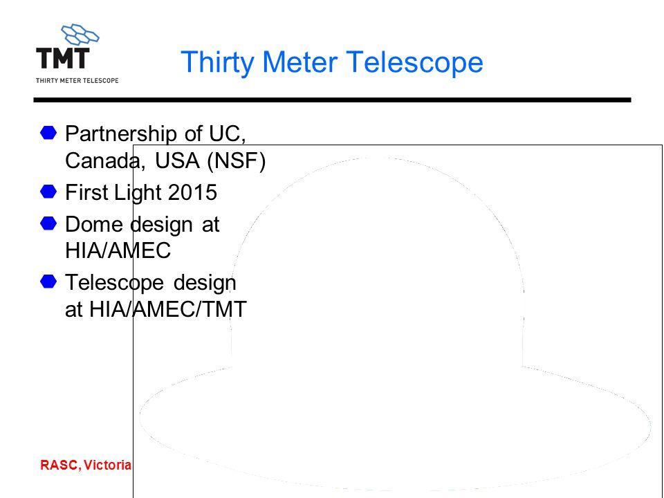 RASC, Victoria, 1/08/06 Thirty Meter Telescope Partnership of UC, Canada, USA (NSF) First Light 2015 Dome design at HIA/AMEC Telescope design at HIA/AMEC/TMT