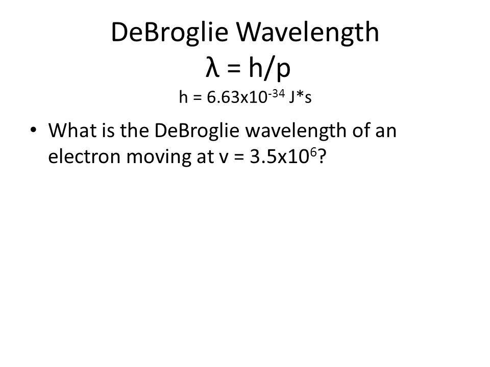 DeBroglie Wavelength λ = h/p h = 6.63x10 -34 J*s What is the DeBroglie wavelength of an electron moving at v = 3.5x10 6 ?