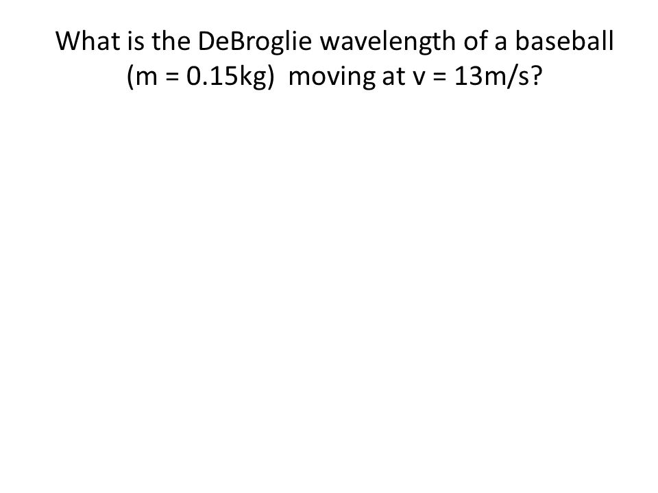 What is the DeBroglie wavelength of a baseball (m = 0.15kg) moving at v = 13m/s?