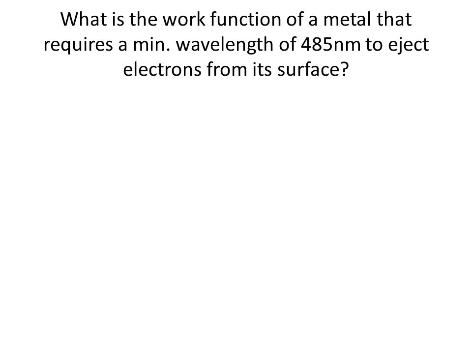 What is the work function of a metal that requires a min. wavelength of 485nm to eject electrons from its surface?