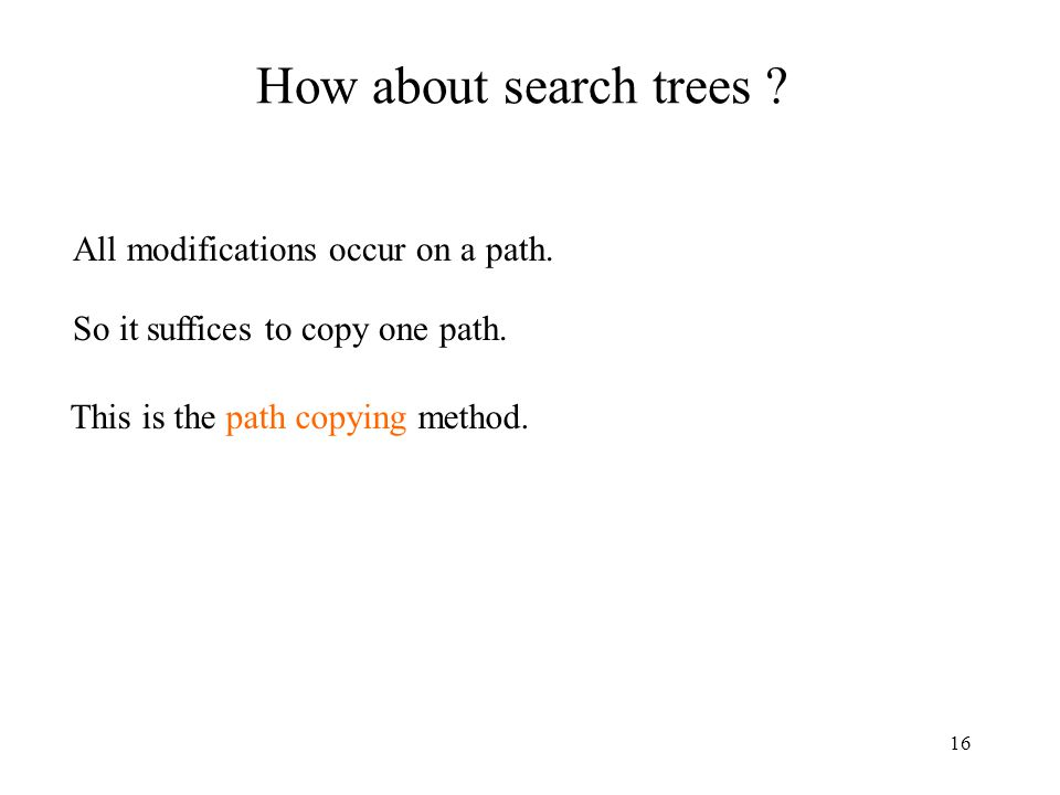 16 How about search trees . All modifications occur on a path.