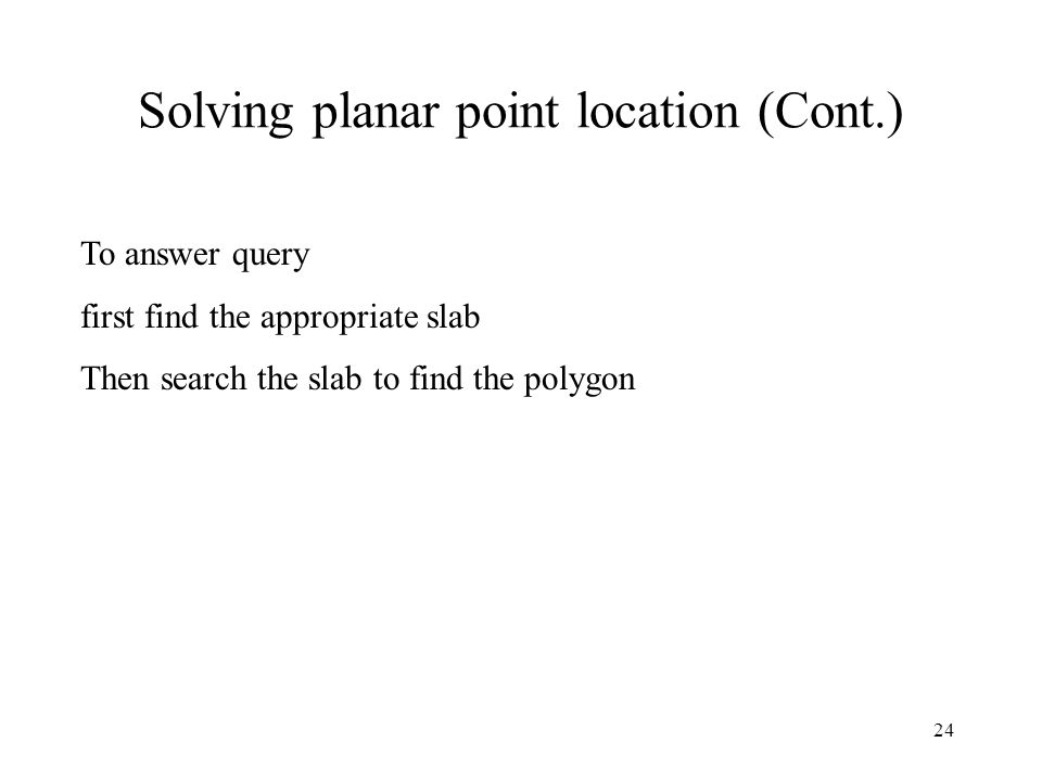 24 Solving planar point location (Cont.) To answer query first find the appropriate slab Then search the slab to find the polygon