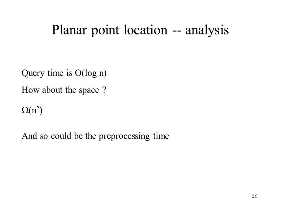 26 Planar point location -- analysis Query time is O(log n) How about the space .