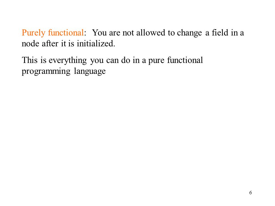 6 Purely functional: You are not allowed to change a field in a node after it is initialized.