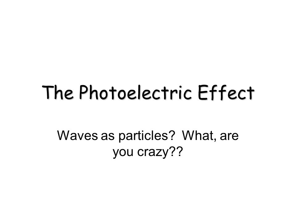 The Photoelectric Effect Waves as particles? What, are you crazy??