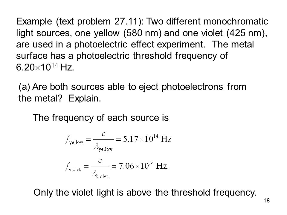18 Example (text problem 27.11): Two different monochromatic light sources, one yellow (580 nm) and one violet (425 nm), are used in a photoelectric effect experiment.