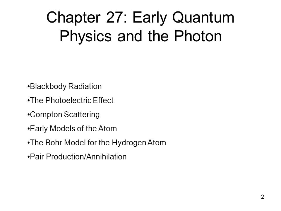 2 Chapter 27: Early Quantum Physics and the Photon Blackbody Radiation The Photoelectric Effect Compton Scattering Early Models of the Atom The Bohr Model for the Hydrogen Atom Pair Production/Annihilation