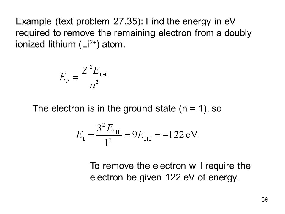 39 Example (text problem 27.35): Find the energy in eV required to remove the remaining electron from a doubly ionized lithium (Li 2+ ) atom.